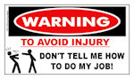 Warning: To avoid injury don't tell me how to do my job! Sticker