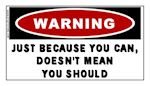 Just Because You Can Doesn't Mean You Should Warning Sticker