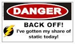 DANGER: BACK OFF!  I've gotten my share of static today!