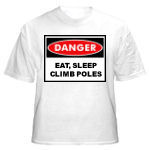 Danger: Eat, Sleep, Climb Poles...A pretty cool tshirt phrase for electrical linemen.  Order your lineman a tshirt today that says it all...