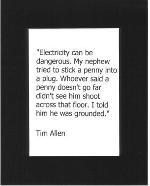 Tim Allen Quote - Black Mat. Electricity can be dangerous. My nephew tried to stick a penny into a plug. Whoever said a penny doesn't go far, didn't see him shoot across the floor. I told him he was grounded. Tim Allen